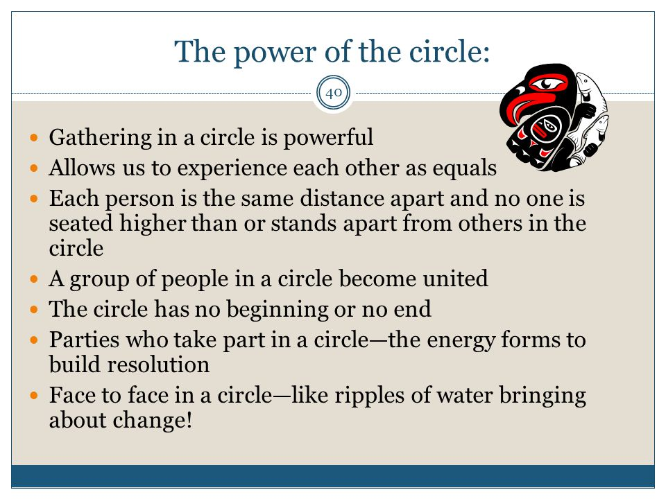 40 The power of the circle: Gathering in a circle is powerful Allows us to experience each other as equals Each person is the same distance apart and