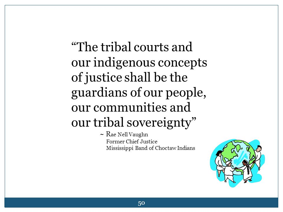 "50 ""The tribal courts and our indigenous concepts of justice shall be the guardians of our people, our communities and our tribal sovereignty"" ~ R ae"