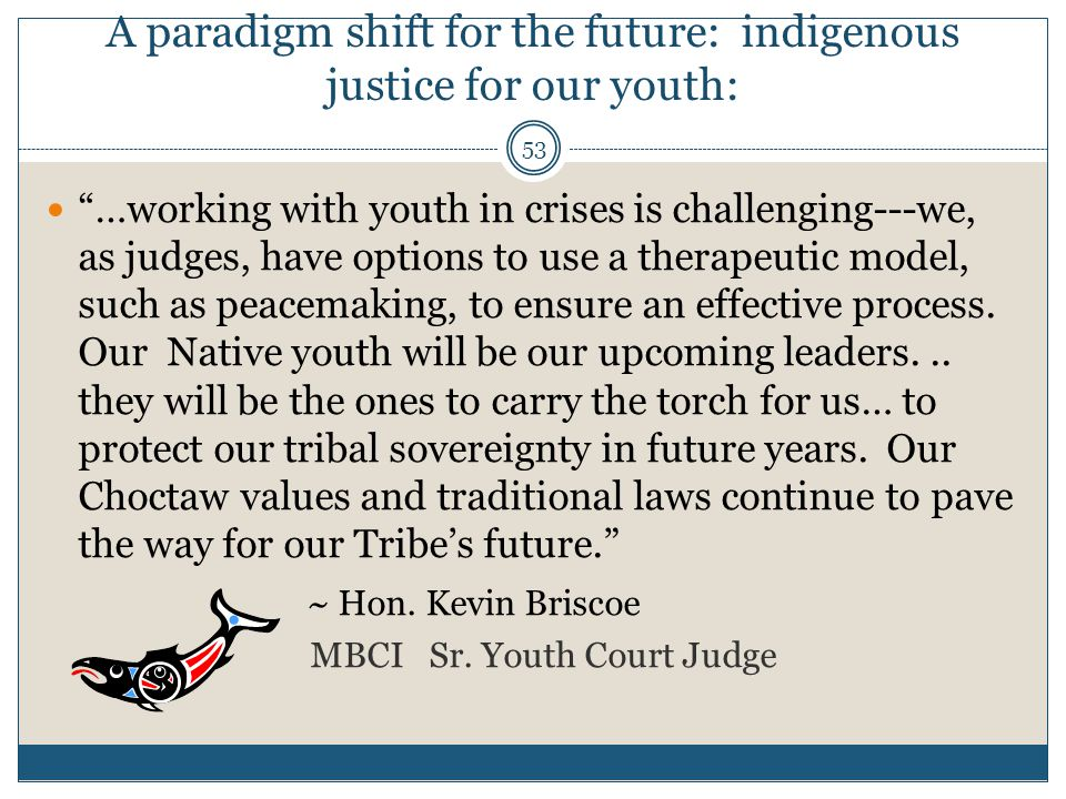 "53 A paradigm shift for the future: indigenous justice for our youth: ""…working with youth in crises is challenging---we, as judges, have options to u"