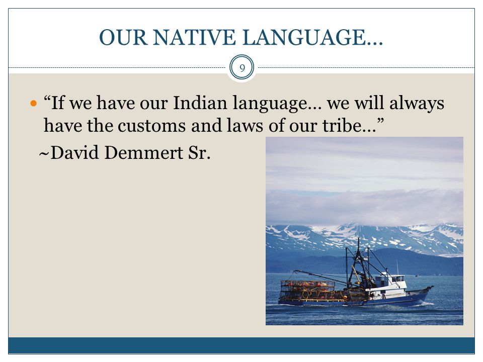 "9 OUR NATIVE LANGUAGE… ""If we have our Indian language… we will always have the customs and laws of our tribe…"" ~David Demmert Sr."