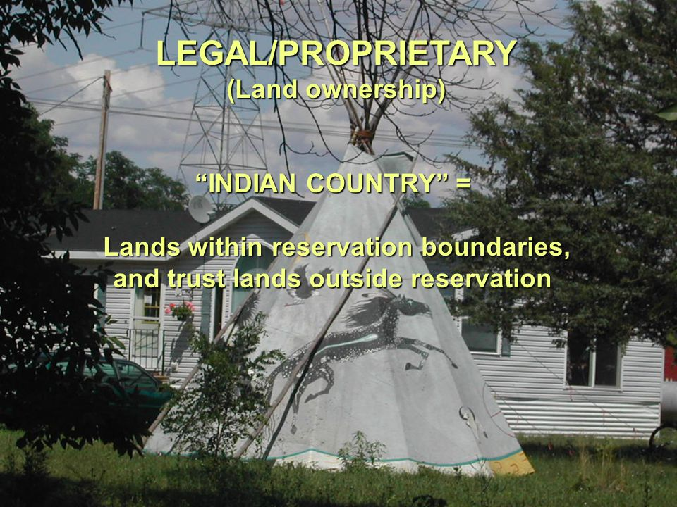 xxxx LEGAL/PROPRIETARY (Land ownership) INDIAN COUNTRY = Lands within reservation boundaries, and trust lands outside reservation