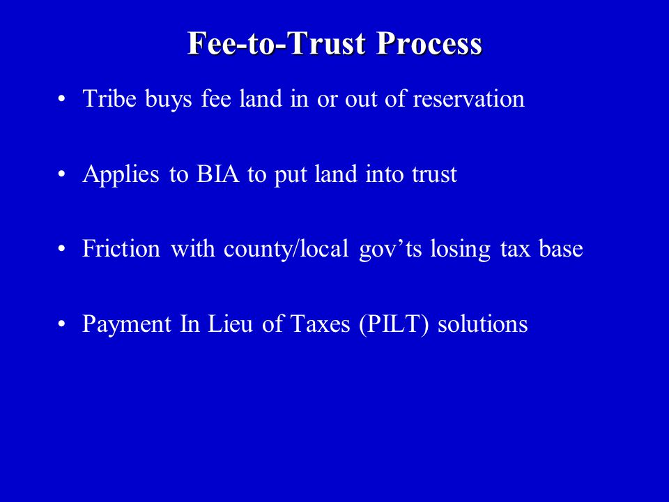 Fee-to-Trust Process Tribe buys fee land in or out of reservation Applies to BIA to put land into trust Friction with county/local gov'ts losing tax base Payment In Lieu of Taxes (PILT) solutions