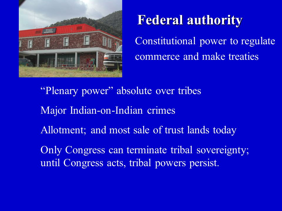 Federal authority Federal authority Plenary power absolute over tribes Major Indian-on-Indian crimes Allotment; and most sale of trust lands today Only Congress can terminate tribal sovereignty; until Congress acts, tribal powers persist.