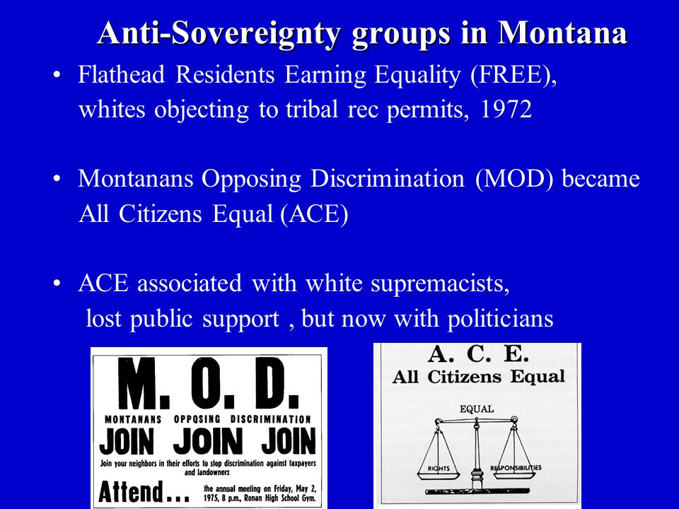 Anti-Sovereignty groups in Montana Flathead Residents Earning Equality (FREE), whites objecting to tribal rec permits, 1972 Montanans Opposing Discrimination (MOD) became All Citizens Equal (ACE) ACE associated with white supremacists, lost public support, but now with politicians