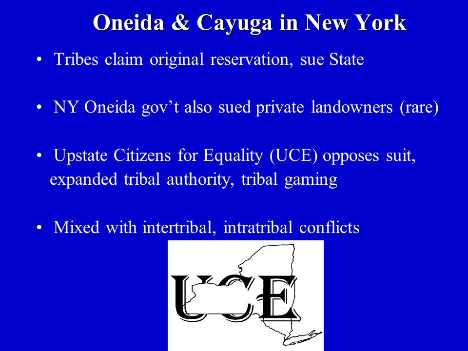 Oneida & Cayuga in New York Tribes claim original reservation, sue State NY Oneida gov't also sued private landowners (rare) Upstate Citizens for Equality (UCE) opposes suit, expanded tribal authority, tribal gaming Mixed with intertribal, intratribal conflicts