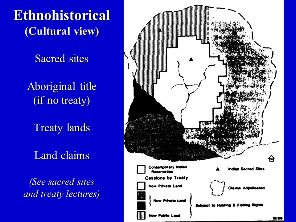 Ethnohistorical (Cultural view) Sacred sites Aboriginal title (if no treaty) Treaty lands Land claims (See sacred sites and treaty lectures)