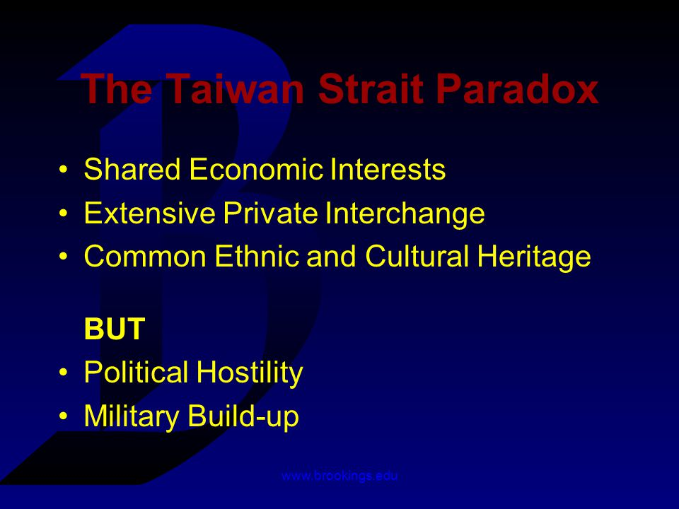 www.brookings.edu The Taiwan Strait Paradox Shared Economic Interests Extensive Private Interchange Common Ethnic and Cultural Heritage BUT Political Hostility Military Build-up