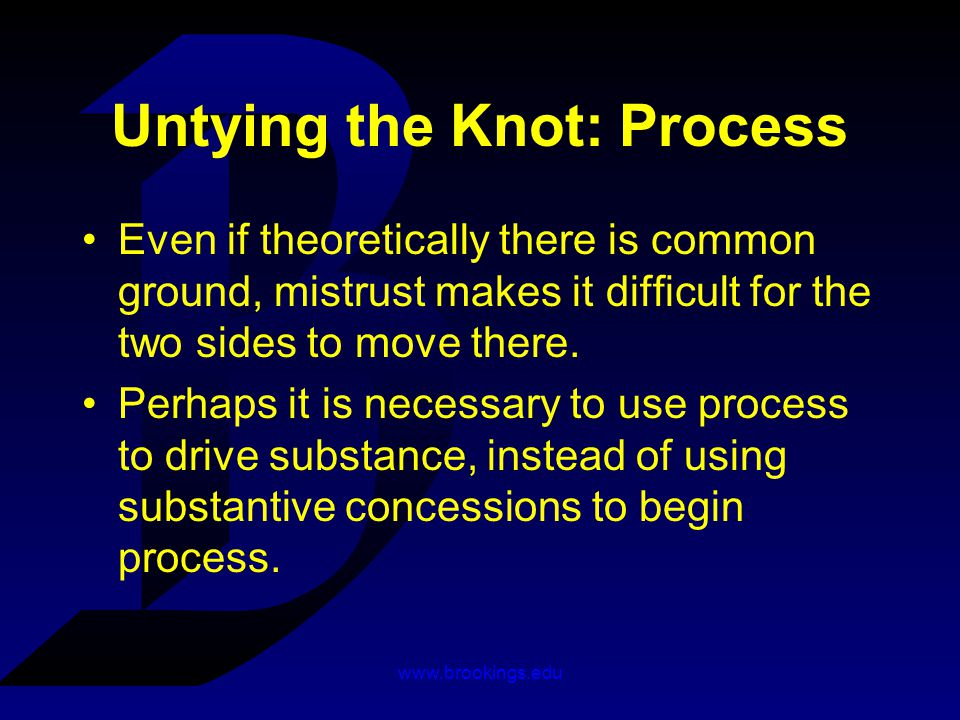 www.brookings.edu Untying the Knot: Process Even if theoretically there is common ground, mistrust makes it difficult for the two sides to move there.