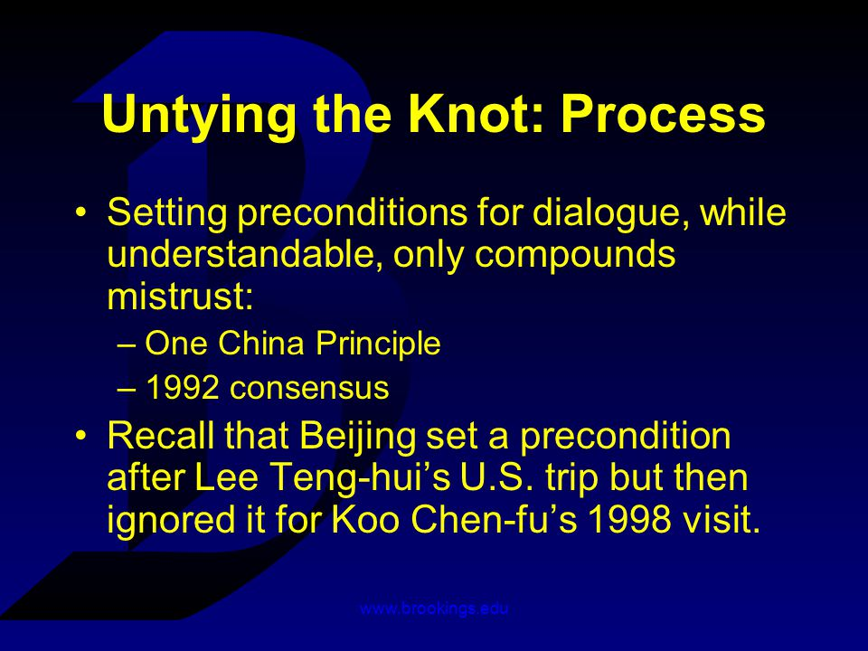 www.brookings.edu Untying the Knot: Process Setting preconditions for dialogue, while understandable, only compounds mistrust: –One China Principle –1992 consensus Recall that Beijing set a precondition after Lee Teng-hui's U.S.