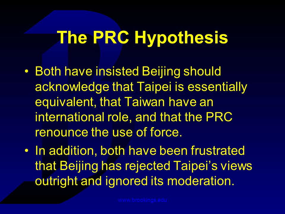 www.brookings.edu The PRC Hypothesis Both have insisted Beijing should acknowledge that Taipei is essentially equivalent, that Taiwan have an international role, and that the PRC renounce the use of force.