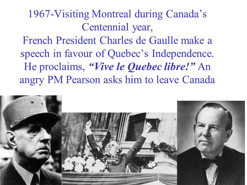 1967-Visiting Montreal during Canada's Centennial year, French President Charles de Gaulle make a speech in favour of Quebec's Independence. He procla