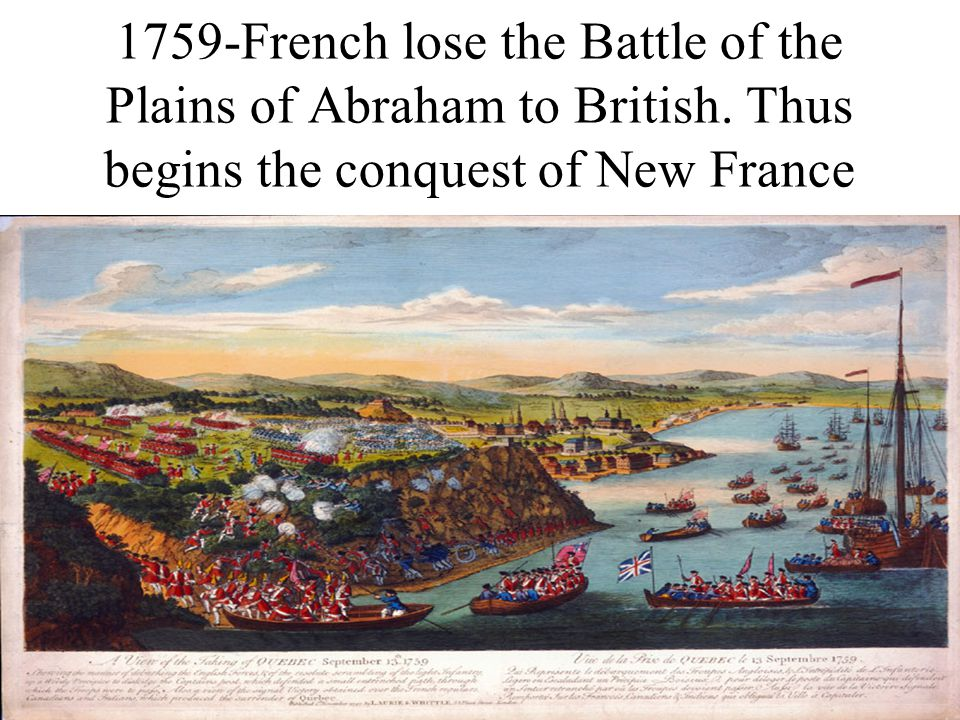 1759-French lose the Battle of the Plains of Abraham to British. Thus begins the conquest of New France