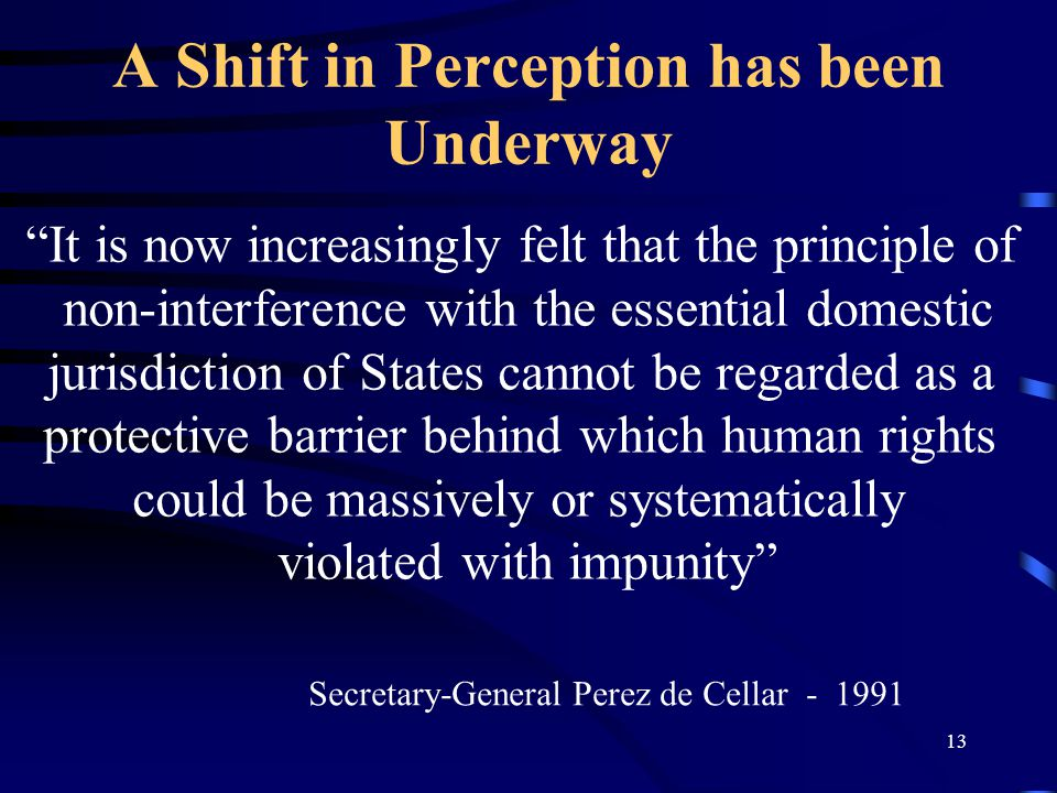 13 A Shift in Perception has been Underway It is now increasingly felt that the principle of non-interference with the essential domestic jurisdiction of States cannot be regarded as a protective barrier behind which human rights could be massively or systematically violated with impunity Secretary-General Perez de Cellar - 1991