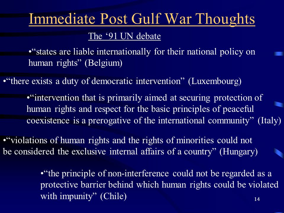 14 Immediate Post Gulf War Thoughts The '91 UN debate there exists a duty of democratic intervention (Luxembourg) intervention that is primarily aimed at securing protection of human rights and respect for the basic principles of peaceful coexistence is a prerogative of the international community (Italy) violations of human rights and the rights of minorities could not be considered the exclusive internal affairs of a country (Hungary) the principle of non-interference could not be regarded as a protective barrier behind which human rights could be violated with impunity (Chile) states are liable internationally for their national policy on human rights (Belgium)