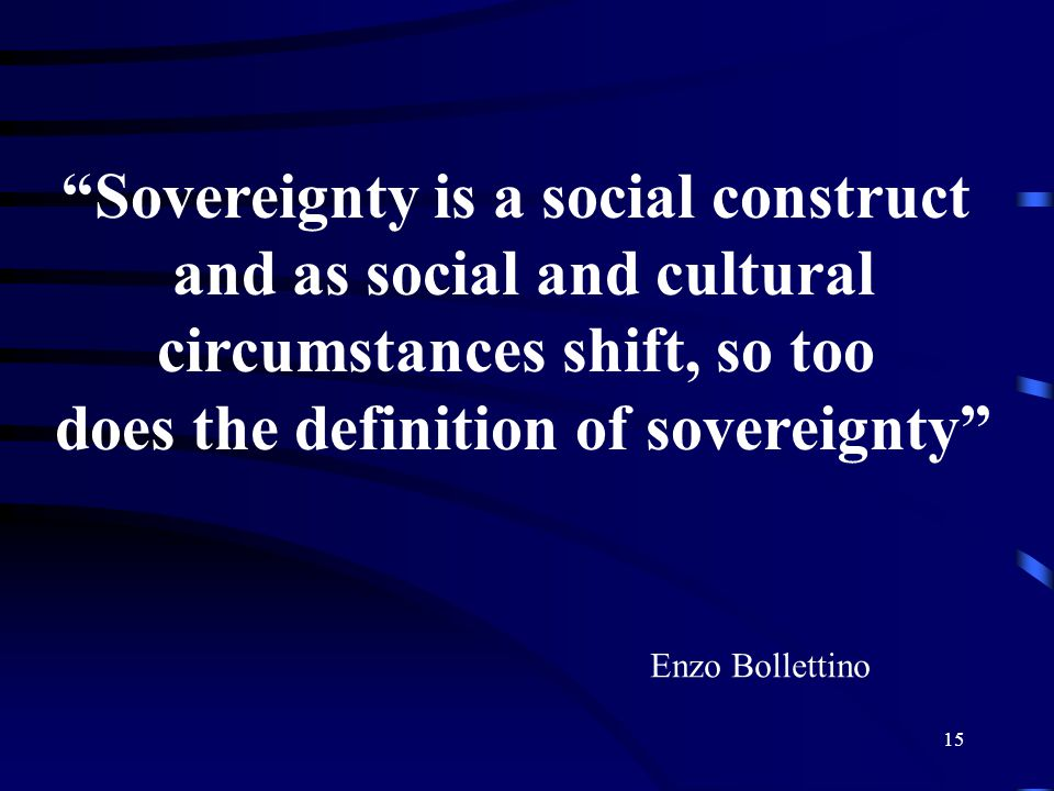 15 Sovereignty is a social construct and as social and cultural circumstances shift, so too does the definition of sovereignty Enzo Bollettino