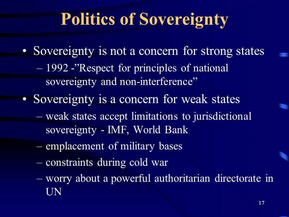 17 Politics of Sovereignty Sovereignty is not a concern for strong states –1992 - Respect for principles of national sovereignty and non-interference Sovereignty is a concern for weak states –weak states accept limitations to jurisdictional sovereignty - IMF, World Bank –emplacement of military bases –constraints during cold war –worry about a powerful authoritarian directorate in UN