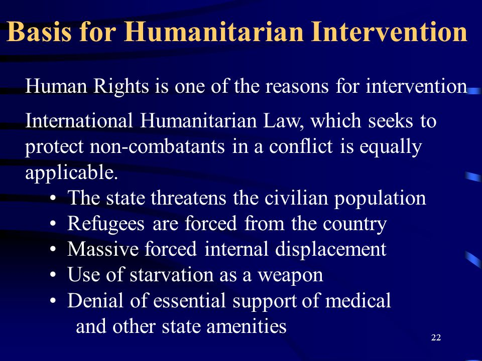 22 Human Rights is one of the reasons for intervention International Humanitarian Law, which seeks to protect non-combatants in a conflict is equally applicable.