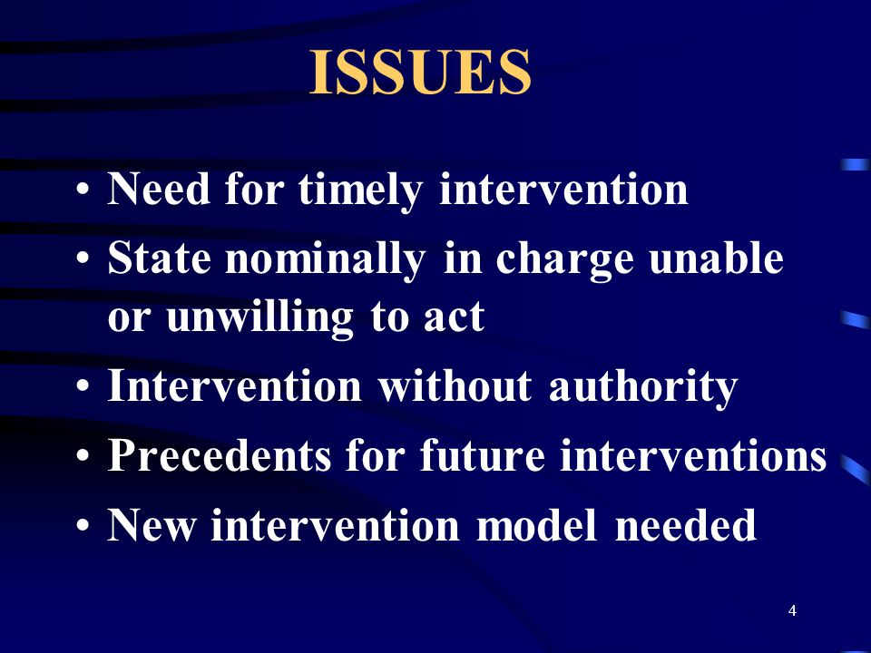 4 ISSUES Need for timely intervention State nominally in charge unable or unwilling to act Intervention without authority Precedents for future interventions New intervention model needed