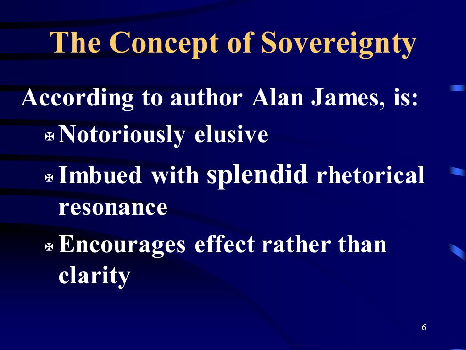 6 The Concept of Sovereignty According to author Alan James, is: X Notoriously elusive X Imbued with splendid rhetorical resonance X Encourages effect rather than clarity