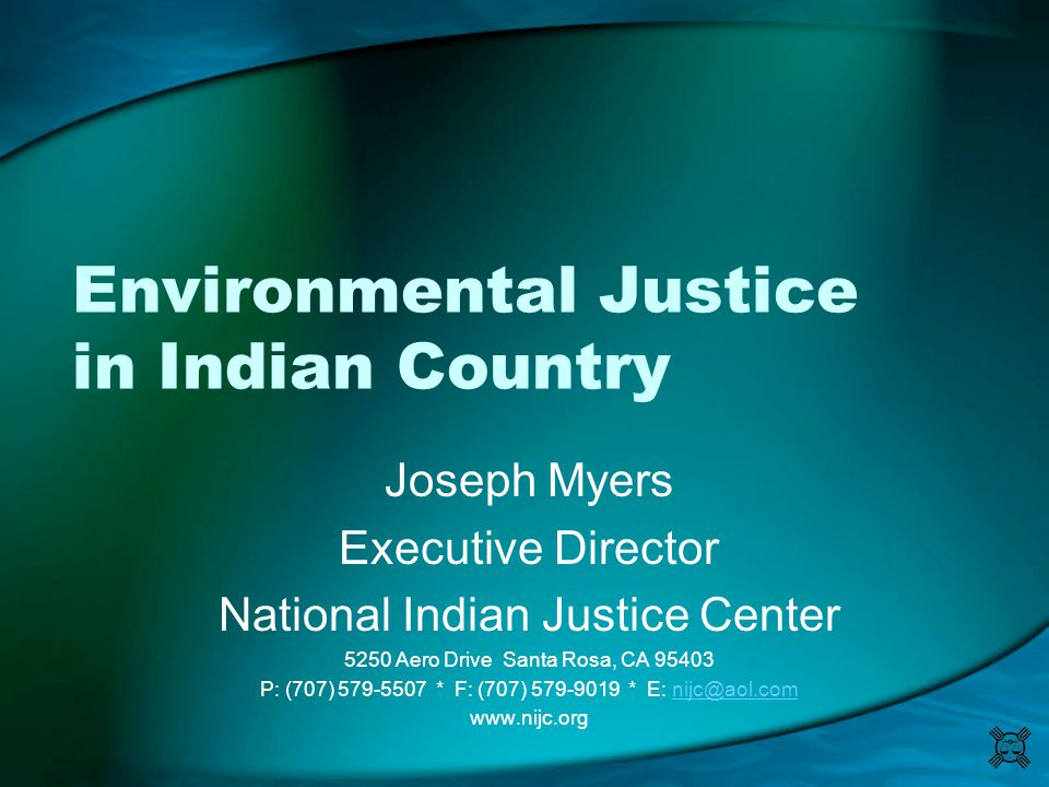 Environmental Justice in Indian Country Joseph Myers Executive Director National Indian Justice Center 5250 Aero Drive Santa Rosa, CA 95403 P: (707) 5