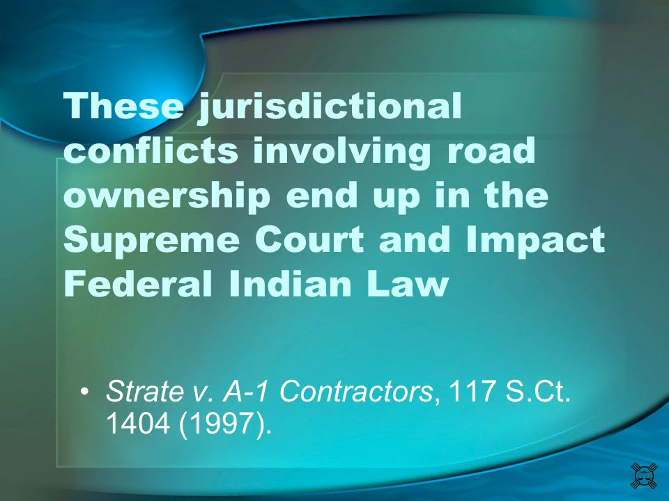 These jurisdictional conflicts involving road ownership end up in the Supreme Court and Impact Federal Indian Law Strate v. A-1 Contractors, 117 S.Ct.
