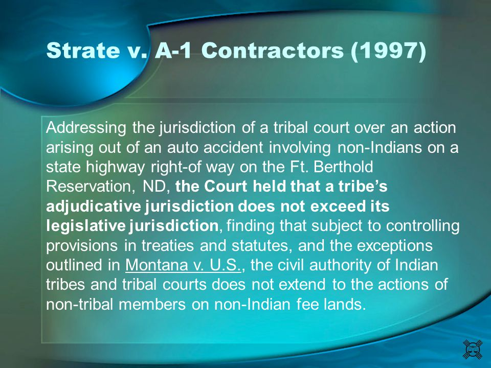 Strate v. A-1 Contractors (1997) Addressing the jurisdiction of a tribal court over an action arising out of an auto accident involving non-Indians on
