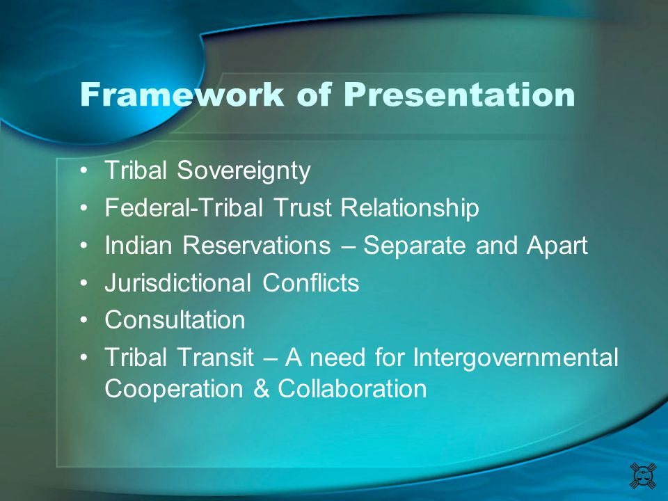 Framework of Presentation Tribal Sovereignty Federal-Tribal Trust Relationship Indian Reservations – Separate and Apart Jurisdictional Conflicts Consu