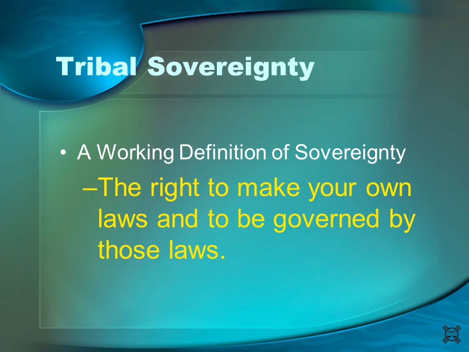 Tribal Sovereignty A Working Definition of Sovereignty –The right to make your own laws and to be governed by those laws.