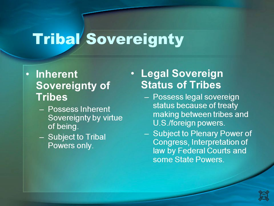 Tribal Sovereignty Tribal Sovereignty may be viewed as: Internal Sovereignty Includes:  Right to make laws, enforce laws and interpret laws;  Right to determine membership External Sovereignty Includes:  Right to enter into treaties with nations other than the U.S.