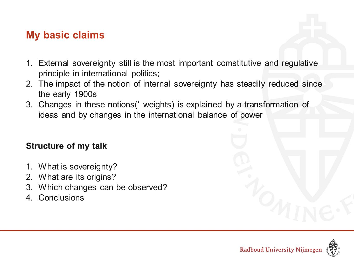My basic claims 1.External sovereignty still is the most important comstitutive and regulative principle in international politics; 2.The impact of the notion of internal sovereignty has steadily reduced since the early 1900s 3.Changes in these notions(' weights) is explained by a transformation of ideas and by changes in the international balance of power Structure of my talk 1.What is sovereignty.