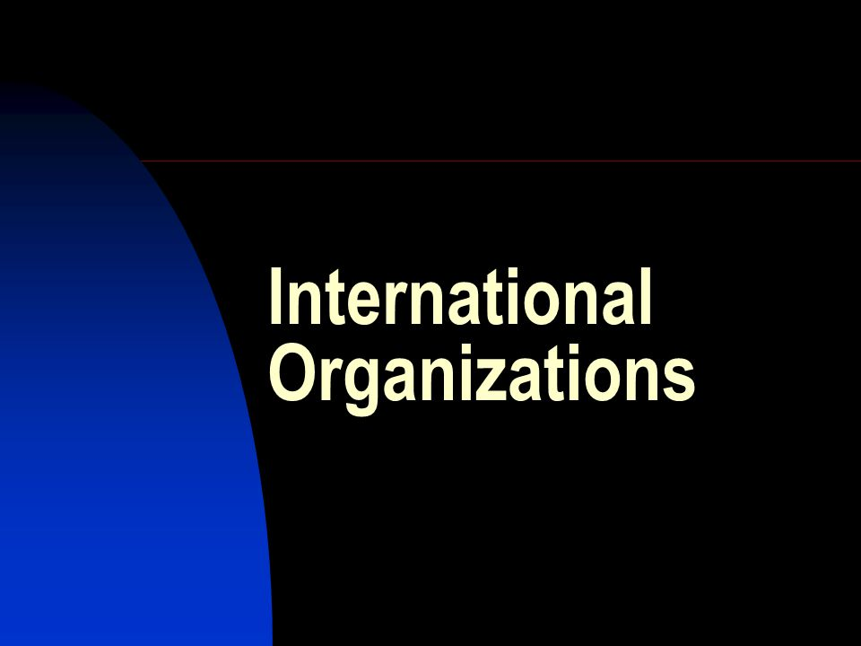 Types of international organizations By membership: States: Intergovernmental organizations (IGOs)  Global (UN, IMF))  Regional (NAFTA, EU, NATO) Investors: Transnational corporations (TNCs) Individuals: Civil society organizations (CSOs)  Legitimate  Illegitimate (terrorist groups, organized crime structures)
