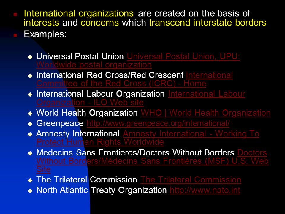 International organizations are created on the basis of interests and concerns which transcend interstate borders Examples:  Universal Postal Union Universal Postal Union, UPU: Worldwide postal organizationUniversal Postal Union, UPU: Worldwide postal organization  International Red Cross/Red Crescent International Committee of the Red Cross (ICRC) - HomeInternational Committee of the Red Cross (ICRC) - Home  International Labour Organization International Labour Organization - ILO Web siteInternational Labour Organization - ILO Web site  World Health Organization WHO | World Health OrganizationWHO | World Health Organization  Greenpeace http://www.greenpeace.org/international/ http://www.greenpeace.org/international/  Amnesty International Amnesty International - Working To Protect Human Rights WorldwideAmnesty International - Working To Protect Human Rights Worldwide  Medecins Sans Frontieres/Doctors Without Borders Doctors Without Borders/Médecins Sans Frontières (MSF) U.S.
