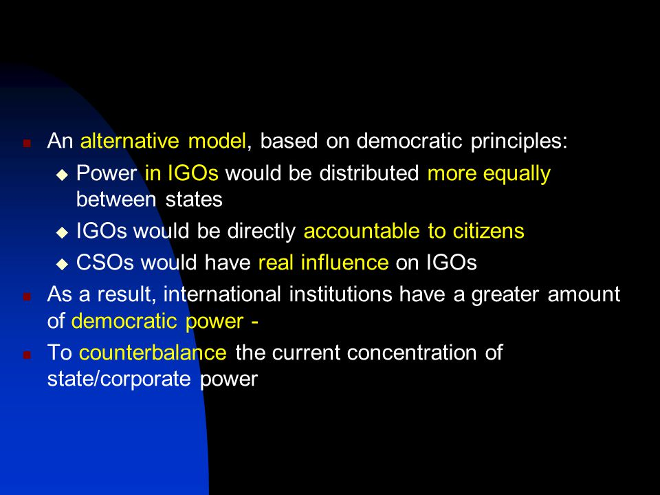 An alternative model, based on democratic principles:  Power in IGOs would be distributed more equally between states  IGOs would be directly accountable to citizens  CSOs would have real influence on IGOs As a result, international institutions have a greater amount of democratic power - To counterbalance the current concentration of state/corporate power