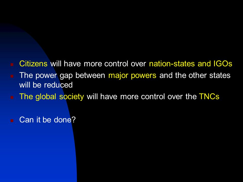 Citizens will have more control over nation-states and IGOs The power gap between major powers and the other states will be reduced The global society will have more control over the TNCs Can it be done
