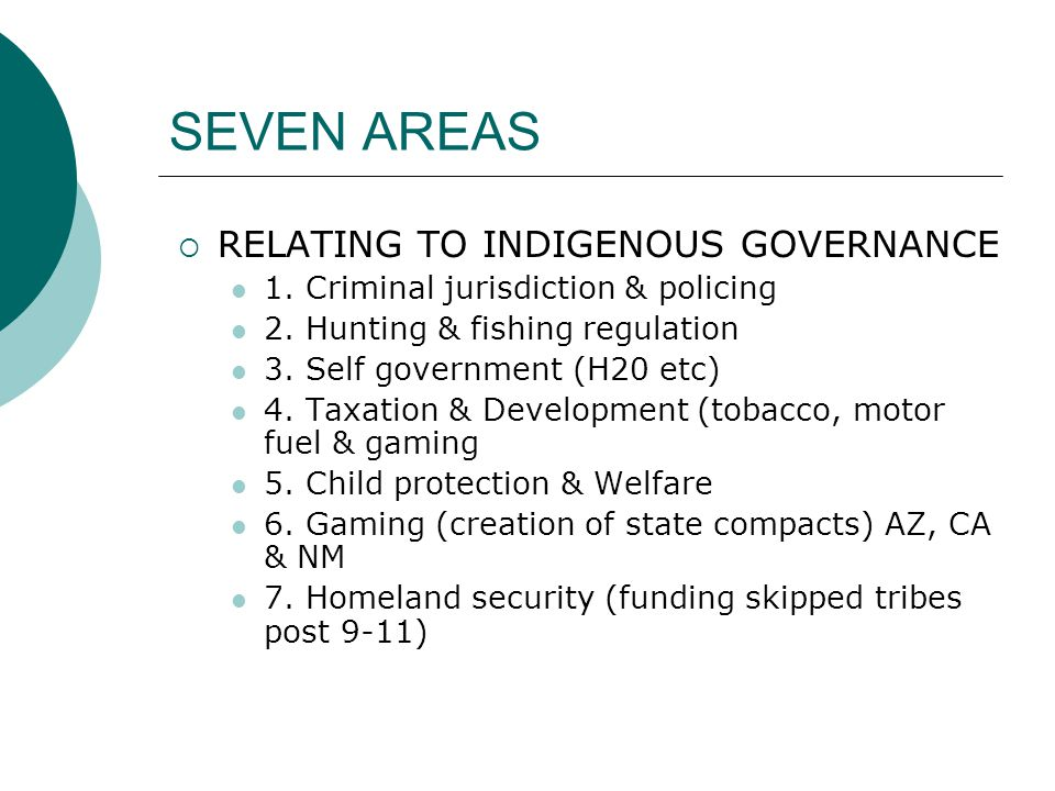 SEVEN AREAS  RELATING TO INDIGENOUS GOVERNANCE 1. Criminal jurisdiction & policing 2. Hunting & fishing regulation 3. Self government (H20 etc) 4. Ta