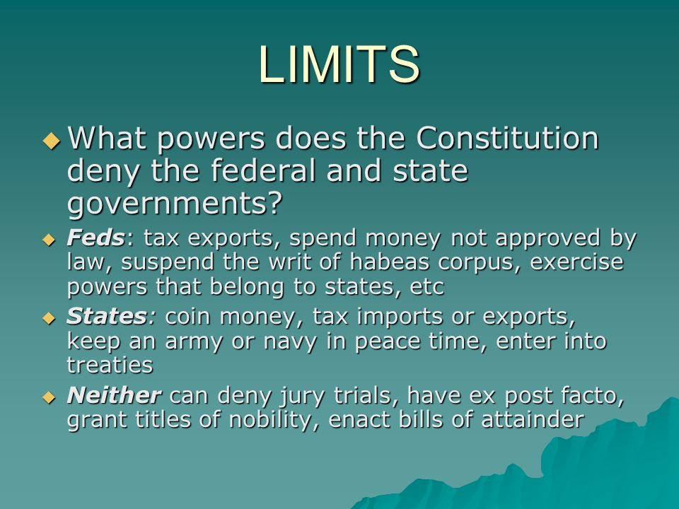 LIMITS  What powers does the Constitution deny the federal and state governments?  Feds: tax exports, spend money not approved by law, suspend the w