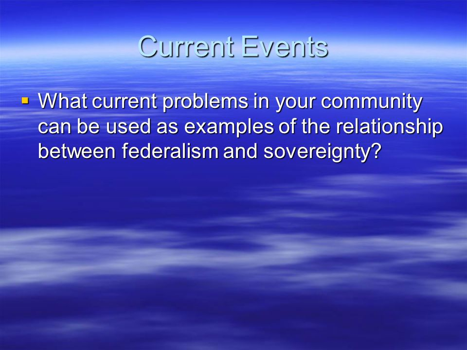 Current Events  What current problems in your community can be used as examples of the relationship between federalism and sovereignty?