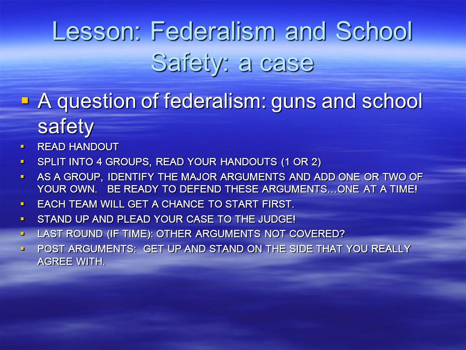 Lesson: Federalism and School Safety: a case  A question of federalism: guns and school safety  READ HANDOUT  SPLIT INTO 4 GROUPS, READ YOUR HANDOU