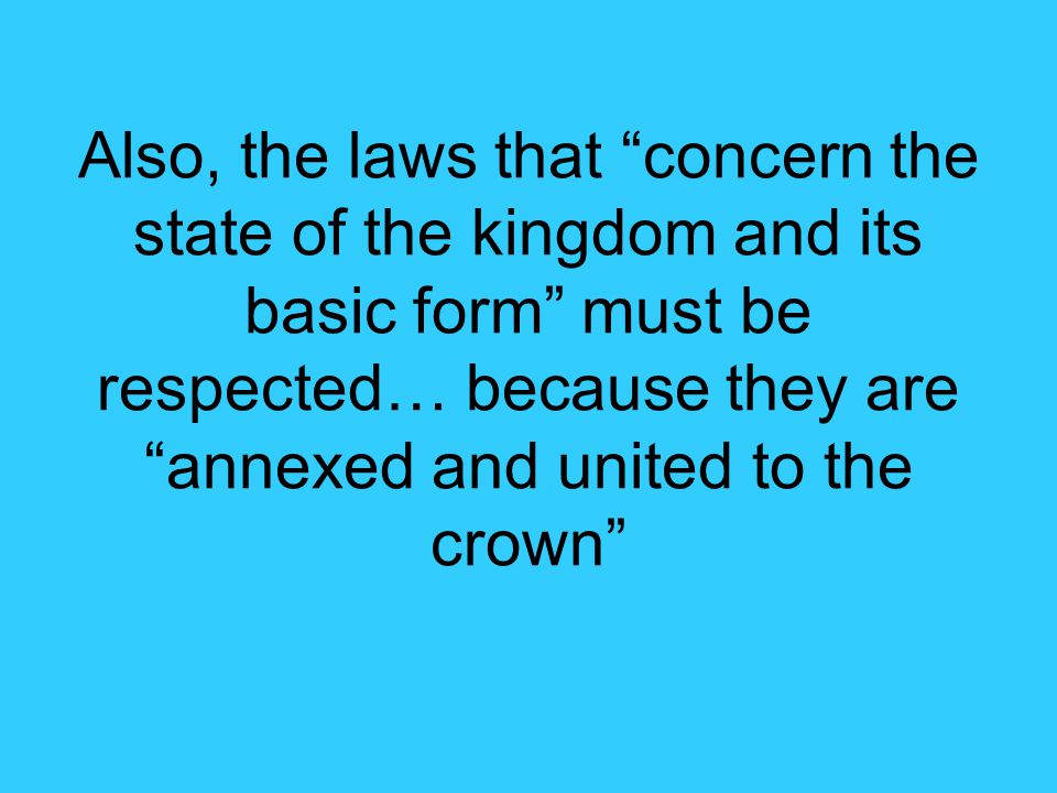 Also, the laws that concern the state of the kingdom and its basic form must be respected… because they are annexed and united to the crown