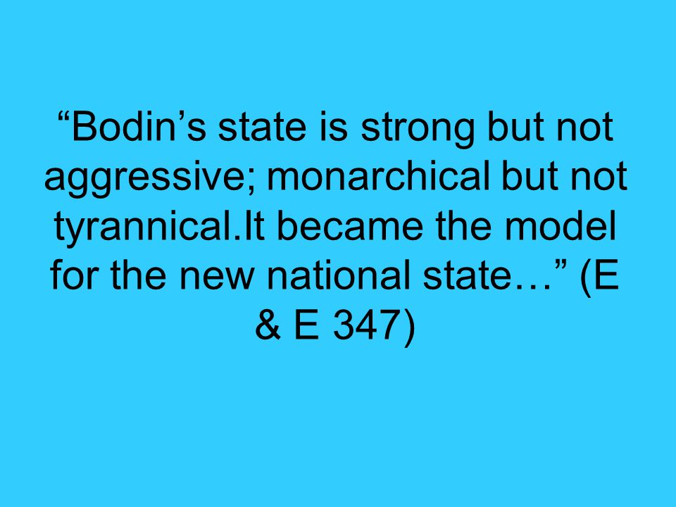 Bodin's state is strong but not aggressive; monarchical but not tyrannical.It became the model for the new national state… (E & E 347)