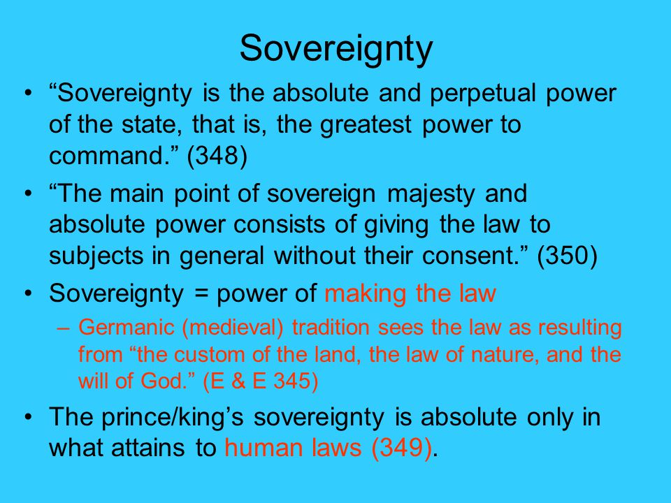 Sovereignty Sovereignty is the absolute and perpetual power of the state, that is, the greatest power to command. (348) The main point of sovereign majesty and absolute power consists of giving the law to subjects in general without their consent. (350) Sovereignty = power of making the law –Germanic (medieval) tradition sees the law as resulting from the custom of the land, the law of nature, and the will of God. (E & E 345) The prince/king's sovereignty is absolute only in what attains to human laws (349).