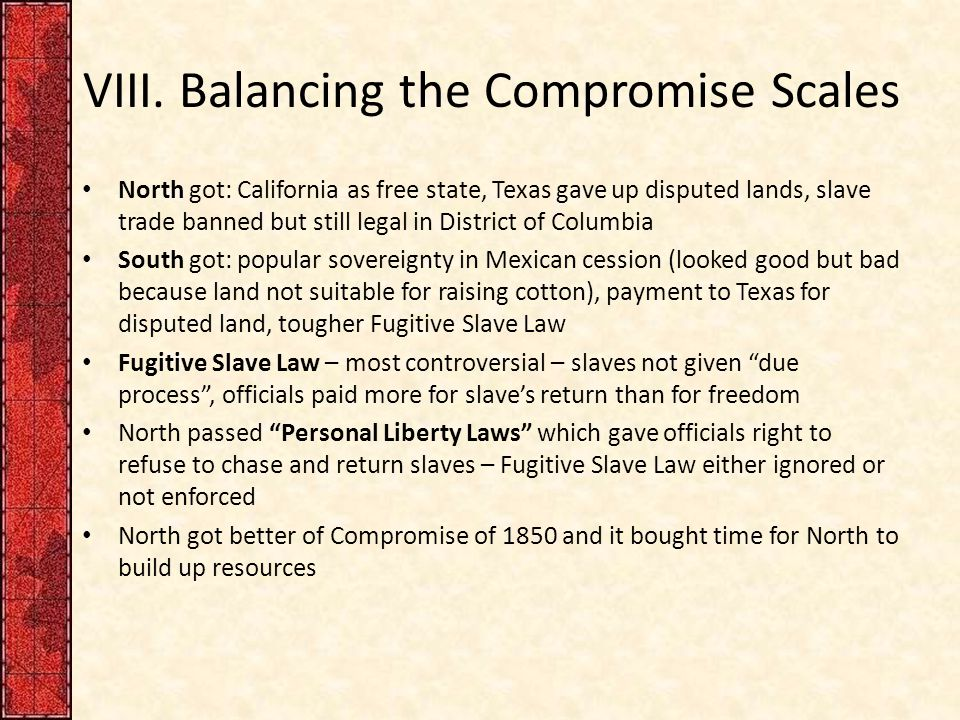 VIII. Balancing the Compromise Scales North got: California as free state, Texas gave up disputed lands, slave trade banned but still legal in Distric