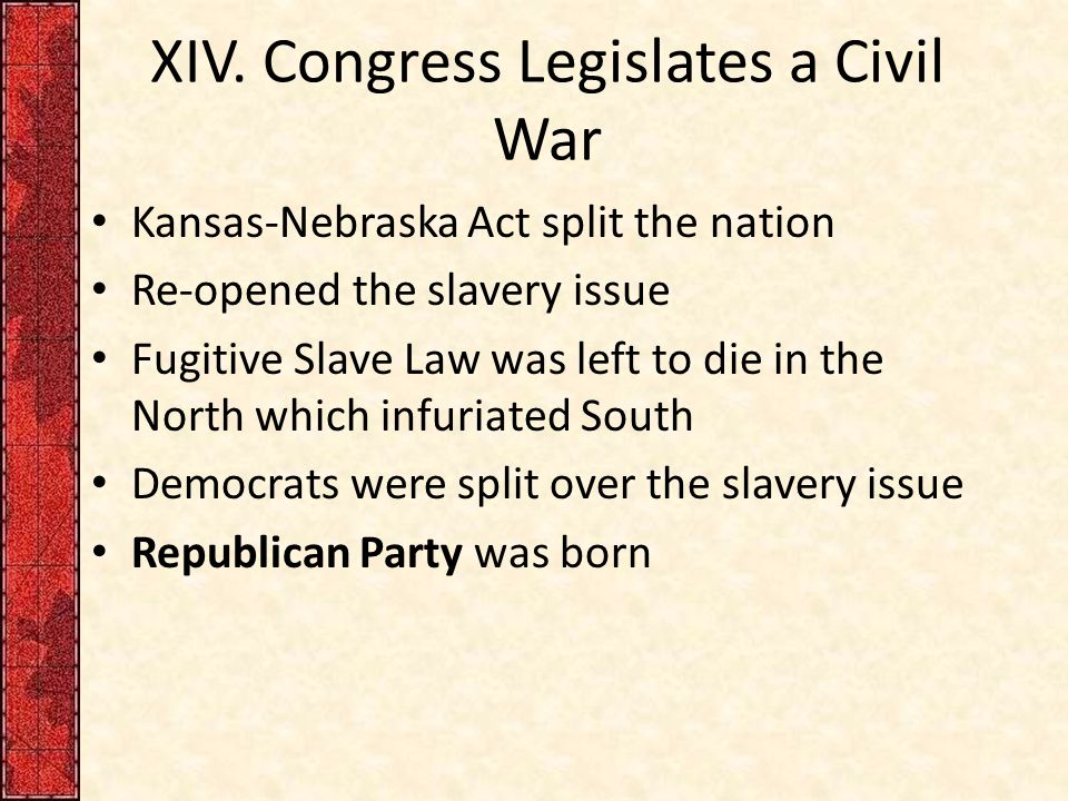 XIV. Congress Legislates a Civil War Kansas-Nebraska Act split the nation Re-opened the slavery issue Fugitive Slave Law was left to die in the North