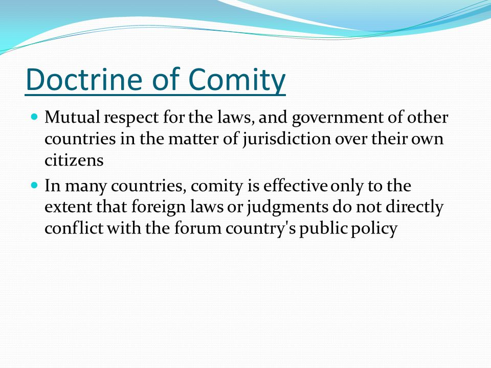 Doctrine of Comity Mutual respect for the laws, and government of other countries in the matter of jurisdiction over their own citizens In many countries, comity is effective only to the extent that foreign laws or judgments do not directly conflict with the forum country s public policy
