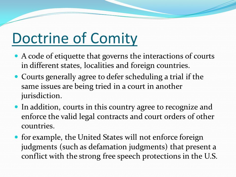 Doctrine of Comity A code of etiquette that governs the interactions of courts in different states, localities and foreign countries.