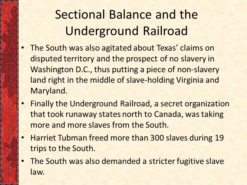 Sectional Balance and the Underground Railroad The South was also agitated about Texas' claims on disputed territory and the prospect of no slavery in Washington D.C., thus putting a piece of non-slavery land right in the middle of slave-holding Virginia and Maryland.