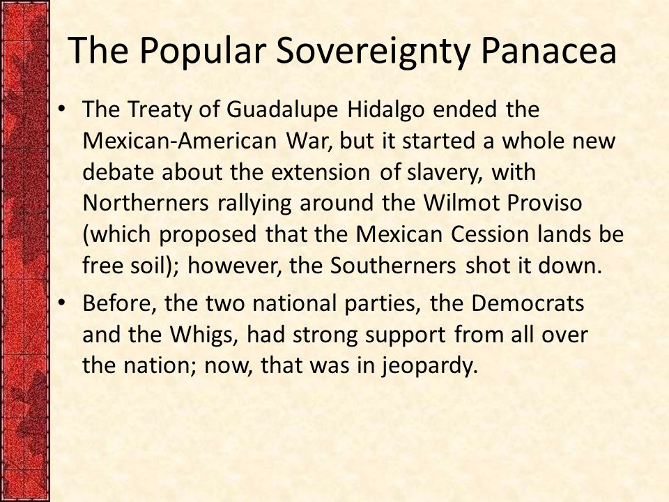 The Popular Sovereignty Panacea The Treaty of Guadalupe Hidalgo ended the Mexican-American War, but it started a whole new debate about the extension