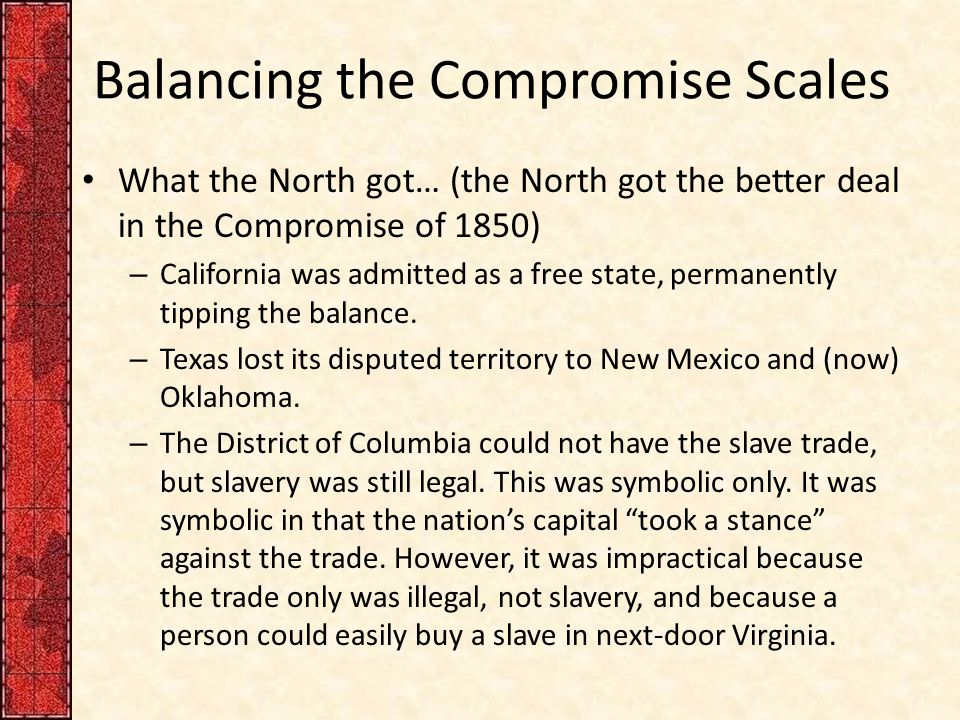 Balancing the Compromise Scales What the North got… (the North got the better deal in the Compromise of 1850) – California was admitted as a free stat