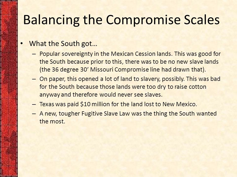Balancing the Compromise Scales What the South got… – Popular sovereignty in the Mexican Cession lands. This was good for the South because prior to t