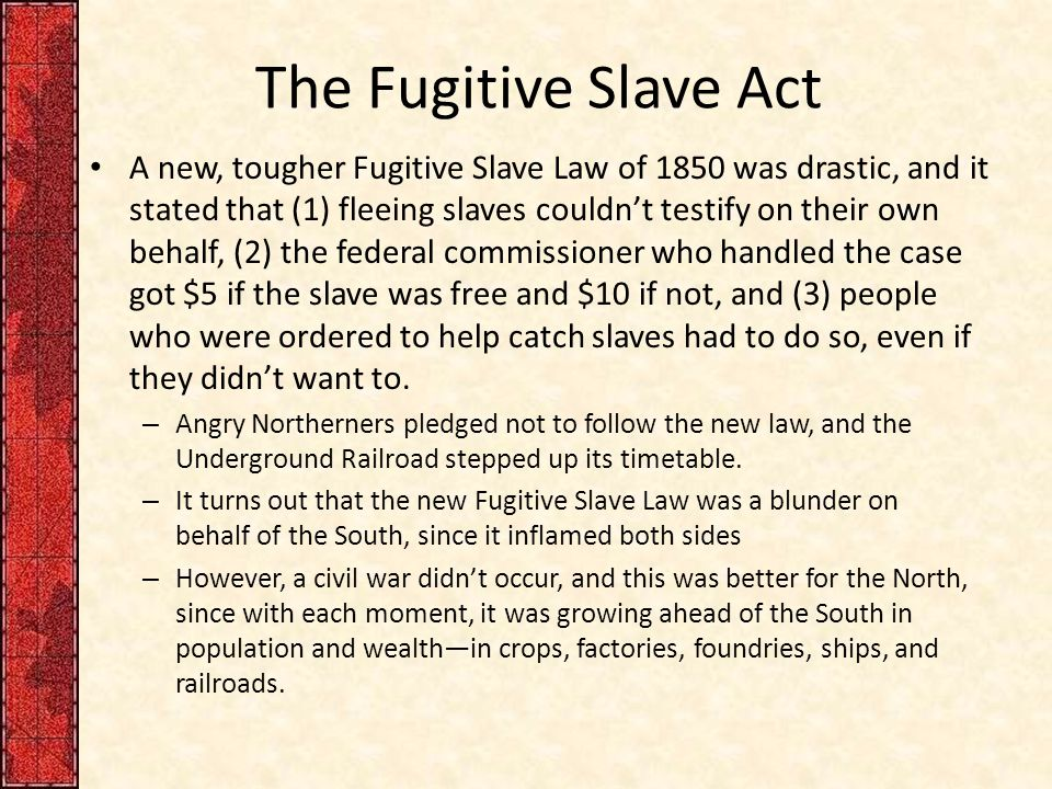 The Fugitive Slave Act A new, tougher Fugitive Slave Law of 1850 was drastic, and it stated that (1) fleeing slaves couldn't testify on their own behalf, (2) the federal commissioner who handled the case got $5 if the slave was free and $10 if not, and (3) people who were ordered to help catch slaves had to do so, even if they didn't want to.